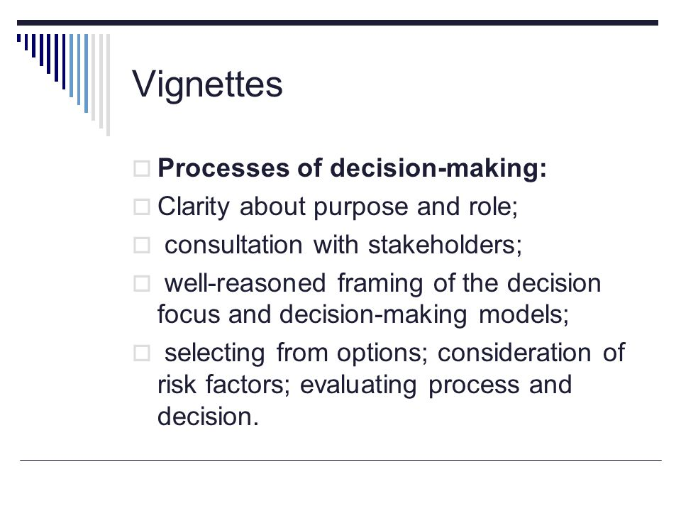 Vignettes  Processes of decision-making:  Clarity about purpose and role;  consultation with stakeholders;  well-reasoned framing of the decision focus and decision-making models;  selecting from options; consideration of risk factors; evaluating process and decision.
