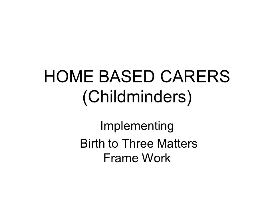 HOME BASED CARERS (Childminders) Implementing Birth to Three Matters Frame Work
