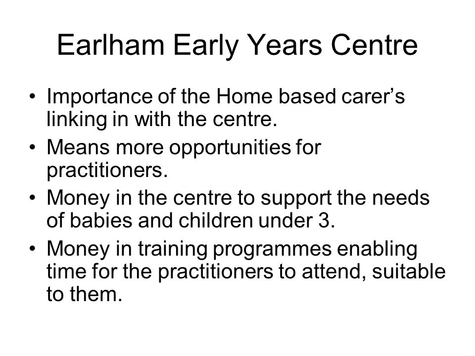 Earlham Early Years Centre Importance of the Home based carer's linking in with the centre. Means more opportunities for practitioners. Money in the c