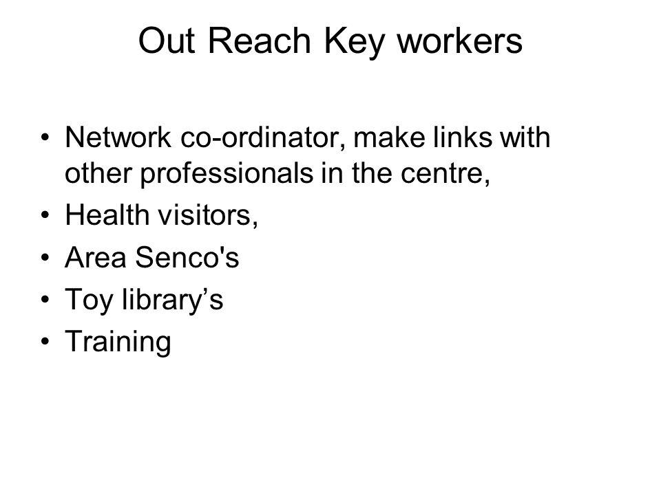 Out Reach Key workers Network co-ordinator, make links with other professionals in the centre, Health visitors, Area Senco's Toy library's Training