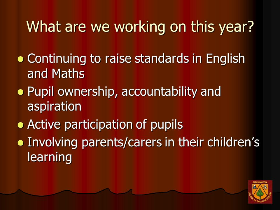 What are we working on this year? Continuing to raise standards in English and Maths Continuing to raise standards in English and Maths Pupil ownershi