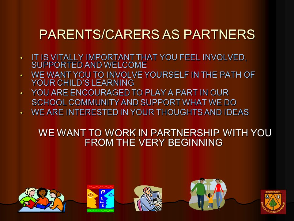PARENTS/CARERS AS PARTNERS IT IS VITALLY IMPORTANT THAT YOU FEEL INVOLVED, SUPPORTED AND WELCOME IT IS VITALLY IMPORTANT THAT YOU FEEL INVOLVED, SUPPORTED AND WELCOME WE WANT YOU TO INVOLVE YOURSELF IN THE PATH OF YOUR CHILD'S LEARNING WE WANT YOU TO INVOLVE YOURSELF IN THE PATH OF YOUR CHILD'S LEARNING YOU ARE ENCOURAGED TO PLAY A PART IN OUR YOU ARE ENCOURAGED TO PLAY A PART IN OUR SCHOOL COMMUNITY AND SUPPORT WHAT WE DO SCHOOL COMMUNITY AND SUPPORT WHAT WE DO WE ARE INTERESTED IN YOUR THOUGHTS AND IDEAS WE ARE INTERESTED IN YOUR THOUGHTS AND IDEAS WE WANT TO WORK IN PARTNERSHIP WITH YOU FROM THE VERY BEGINNING WE WANT TO WORK IN PARTNERSHIP WITH YOU FROM THE VERY BEGINNING