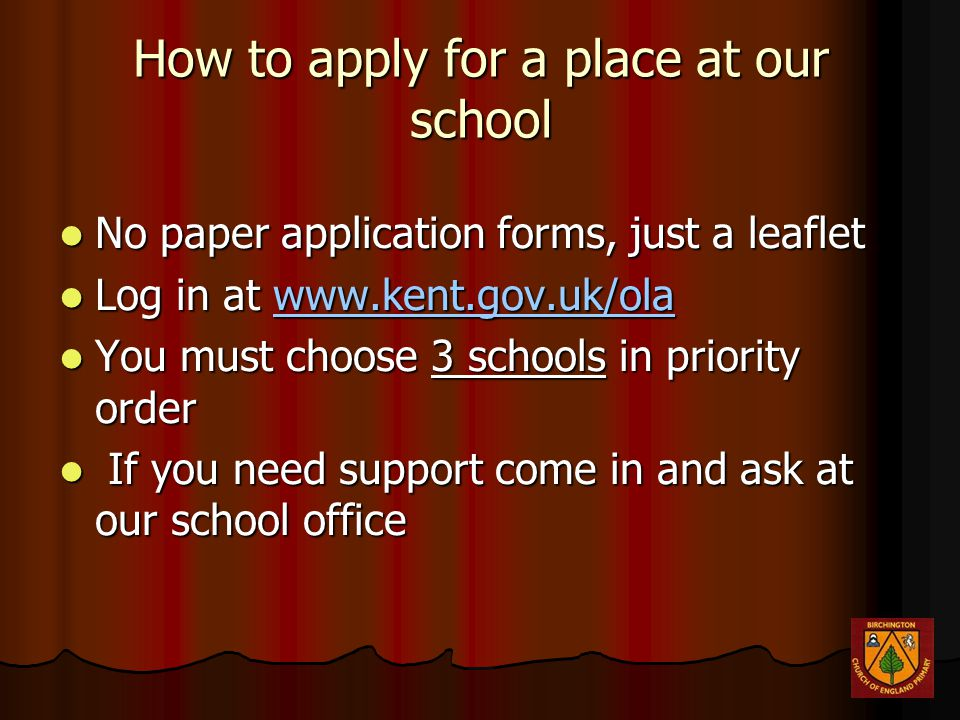 How to apply for a place at our school No paper application forms, just a leaflet No paper application forms, just a leaflet Log in at www.kent.gov.uk/ola Log in at www.kent.gov.uk/ola You must choose 3 schools in priority order You must choose 3 schools in priority order If you need support come in and ask at our school office If you need support come in and ask at our school office