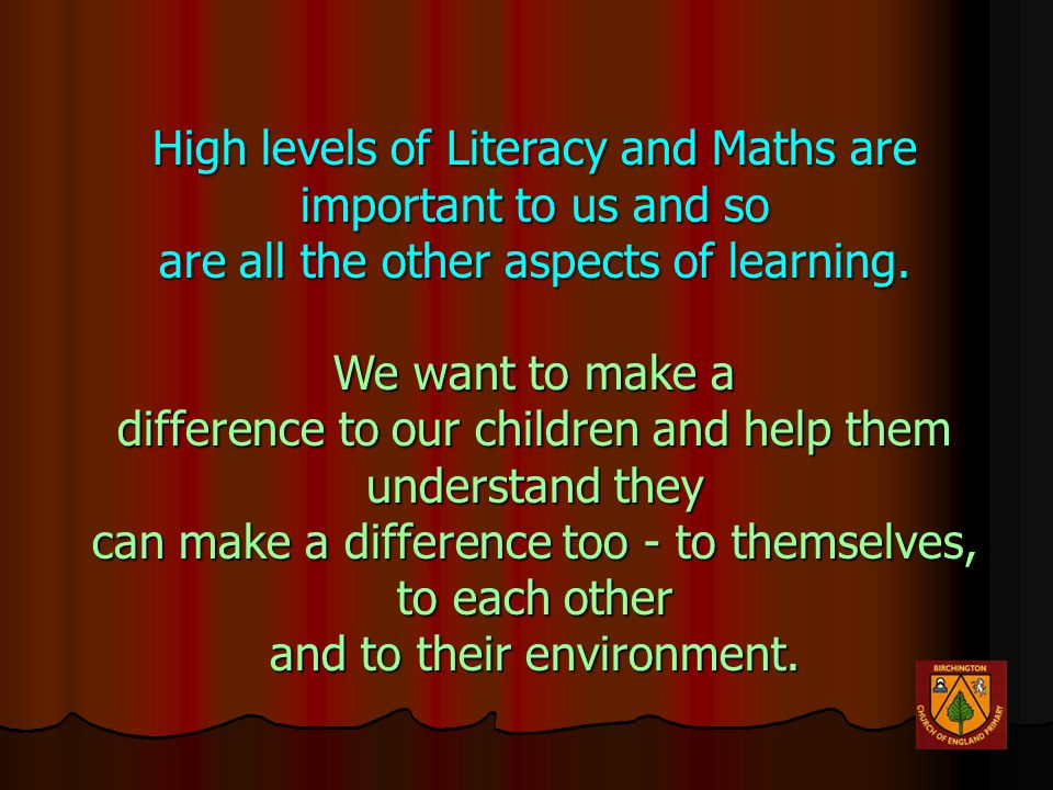 High levels of Literacy and Maths are important to us and so are all the other aspects of learning.