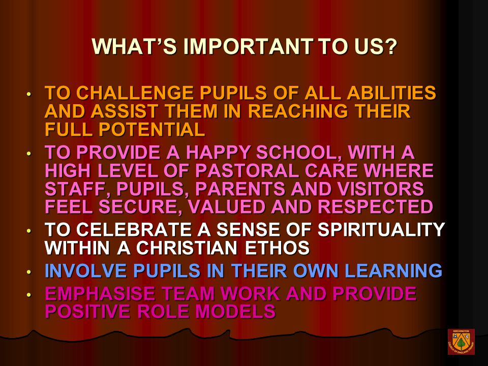 WHAT'S IMPORTANT TO US? TO CHALLENGE PUPILS OF ALL ABILITIES AND ASSIST THEM IN REACHING THEIR FULL POTENTIAL TO CHALLENGE PUPILS OF ALL ABILITIES AND