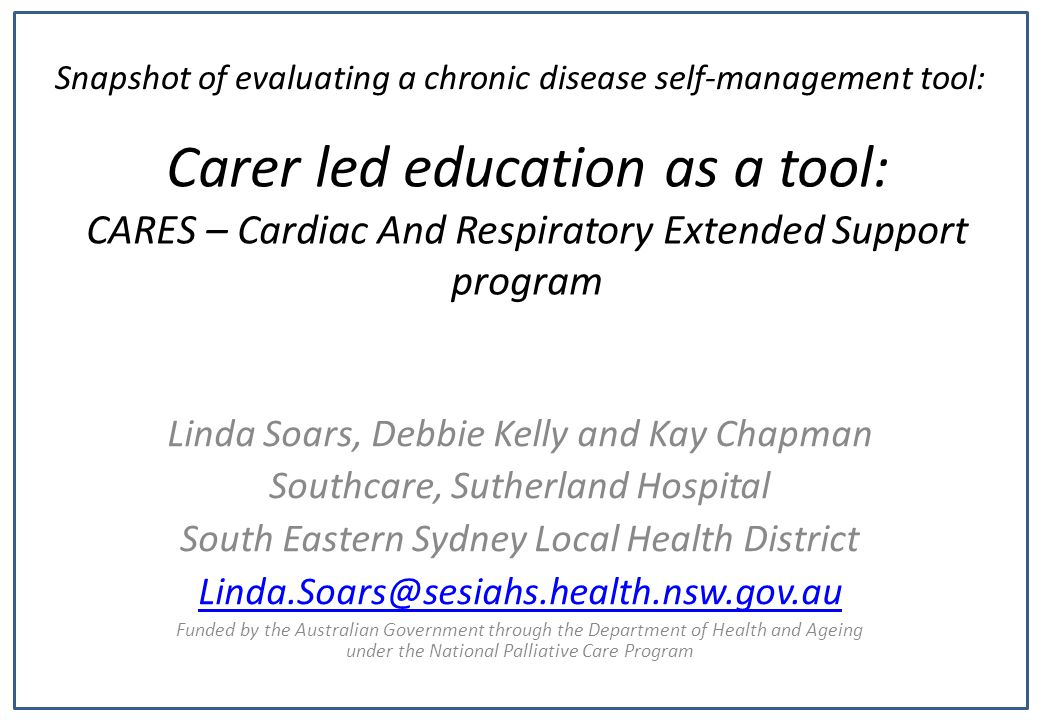 Carer led education as a tool: CARES – Cardiac And Respiratory Extended Support program Linda Soars, Debbie Kelly and Kay Chapman Southcare, Sutherland Hospital South Eastern Sydney Local Health District Linda.Soars@sesiahs.health.nsw.gov.au Funded by the Australian Government through the Department of Health and Ageing under the National Palliative Care Program Snapshot of evaluating a chronic disease self-management tool: