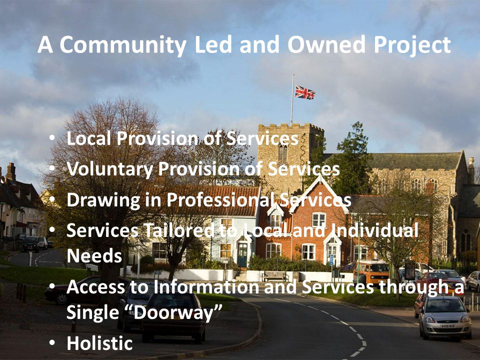 A Community Led and Owned Project Local Provision of Services Voluntary Provision of Services Drawing in Professional Services Services Tailored to Local and Individual Needs Access to Information and Services through a Single Doorway Holistic