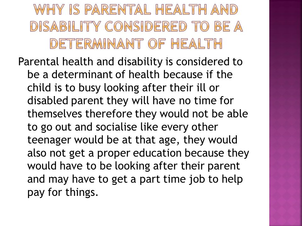 Parental health and disability is considered to be a determinant of health because if the child is to busy looking after their ill or disabled parent they will have no time for themselves therefore they would not be able to go out and socialise like every other teenager would be at that age, they would also not get a proper education because they would have to be looking after their parent and may have to get a part time job to help pay for things.