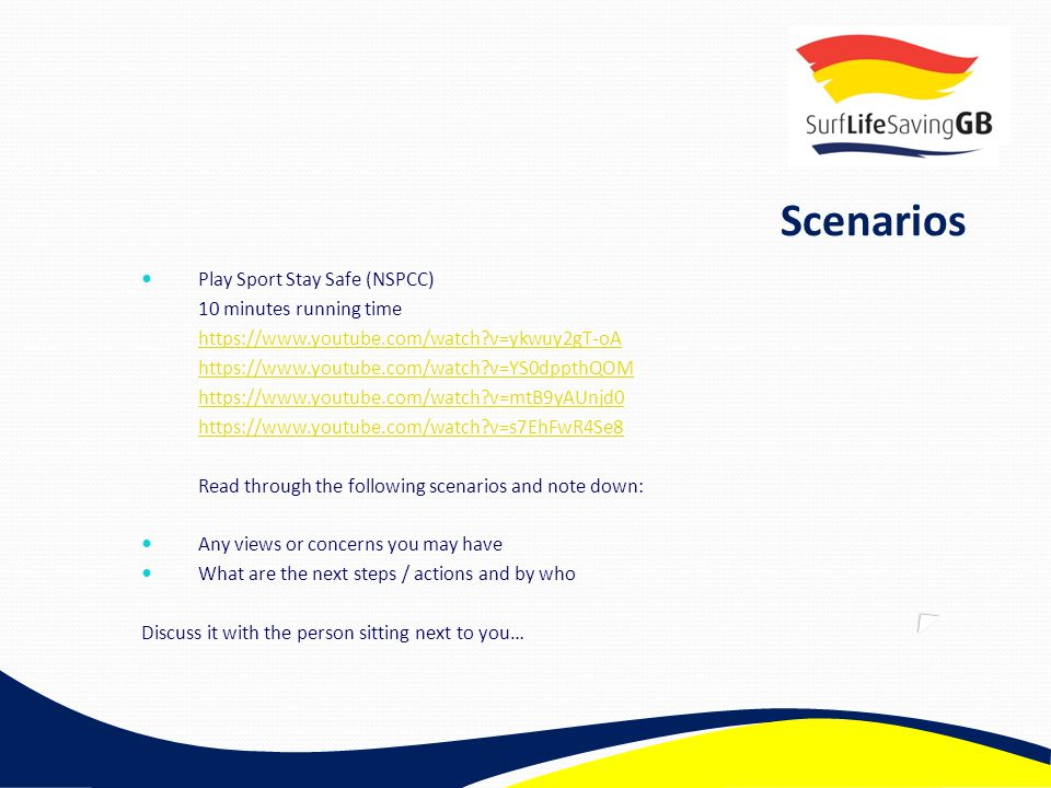 Scenarios Play Sport Stay Safe (NSPCC) 10 minutes running time https://www.youtube.com/watch?v=ykwuy2gT-oA https://www.youtube.com/watch?v=YS0dppthQOM https://www.youtube.com/watch?v=mtB9yAUnjd0 https://www.youtube.com/watch?v=s7EhFwR4Se8 Read through the following scenarios and note down: Any views or concerns you may have What are the next steps / actions and by who Discuss it with the person sitting next to you…