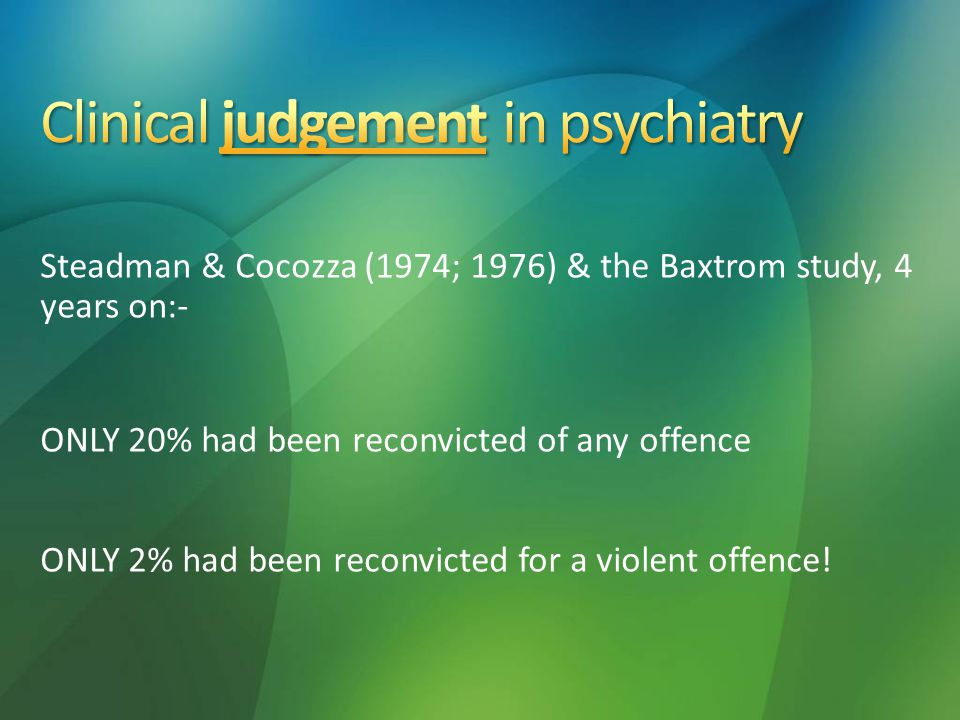 Steadman & Cocozza (1974; 1976) & the Baxtrom study, 4 years on:- ONLY 20% had been reconvicted of any offence ONLY 2% had been reconvicted for a violent offence!