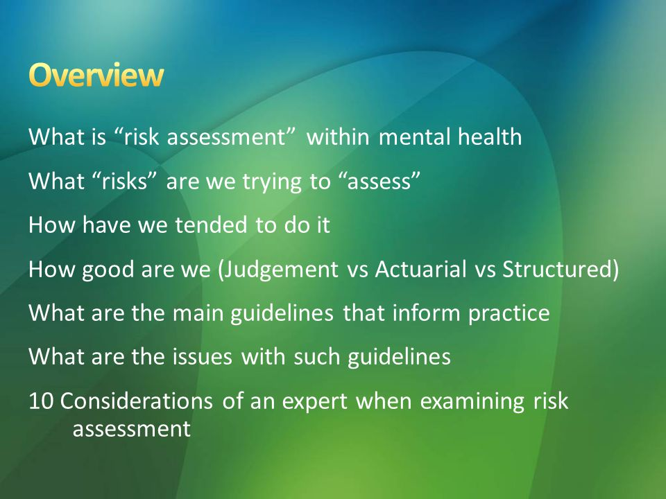 What is risk assessment within mental health What risks are we trying to assess How have we tended to do it How good are we (Judgement vs Actuarial vs Structured) What are the main guidelines that inform practice What are the issues with such guidelines 10 Considerations of an expert when examining risk assessment