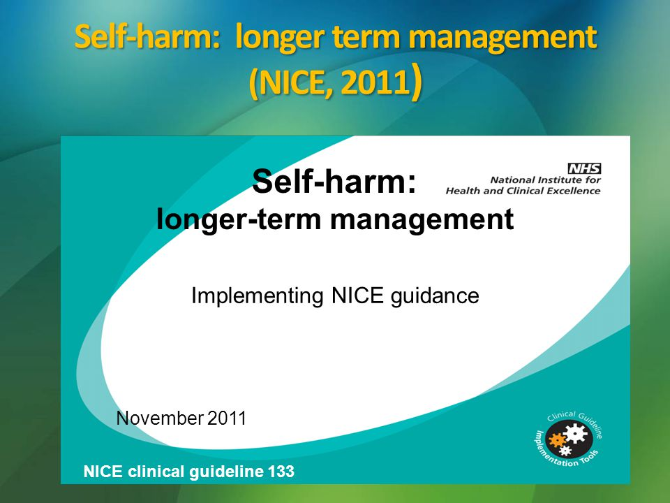 Self-harm: longer term management (NICE, 2011 ) Self-harm: longer-term management Implementing NICE guidance November 2011 NICE clinical guideline 133