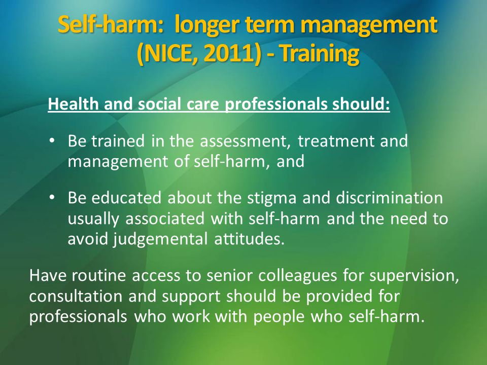 Health and social care professionals should: Be trained in the assessment, treatment and management of self-harm, and Be educated about the stigma and discrimination usually associated with self-harm and the need to avoid judgemental attitudes.