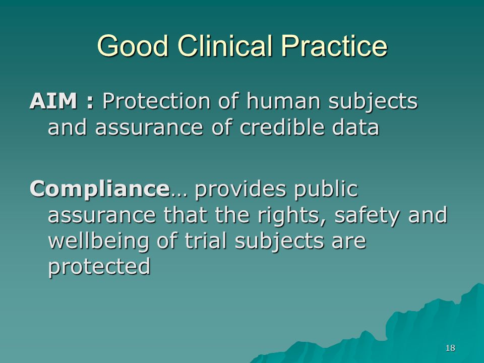 18 Good Clinical Practice AIM : Protection of human subjects and assurance of credible data Compliance… provides public assurance that the rights, safety and wellbeing of trial subjects are protected