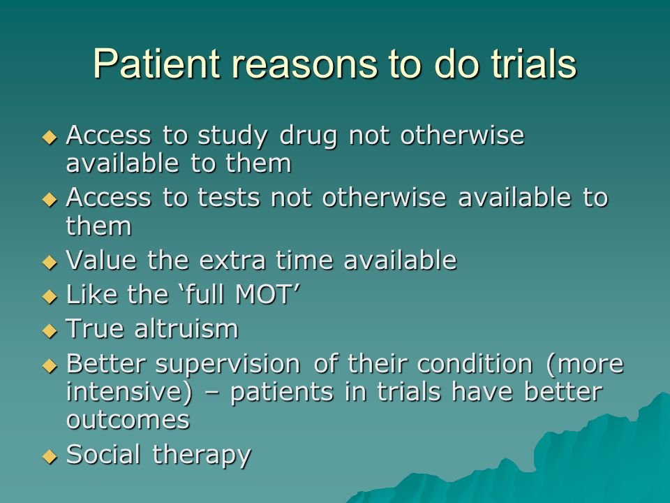 Patient reasons to do trials  Access to study drug not otherwise available to them  Access to tests not otherwise available to them  Value the extra time available  Like the 'full MOT'  True altruism  Better supervision of their condition (more intensive) – patients in trials have better outcomes  Social therapy