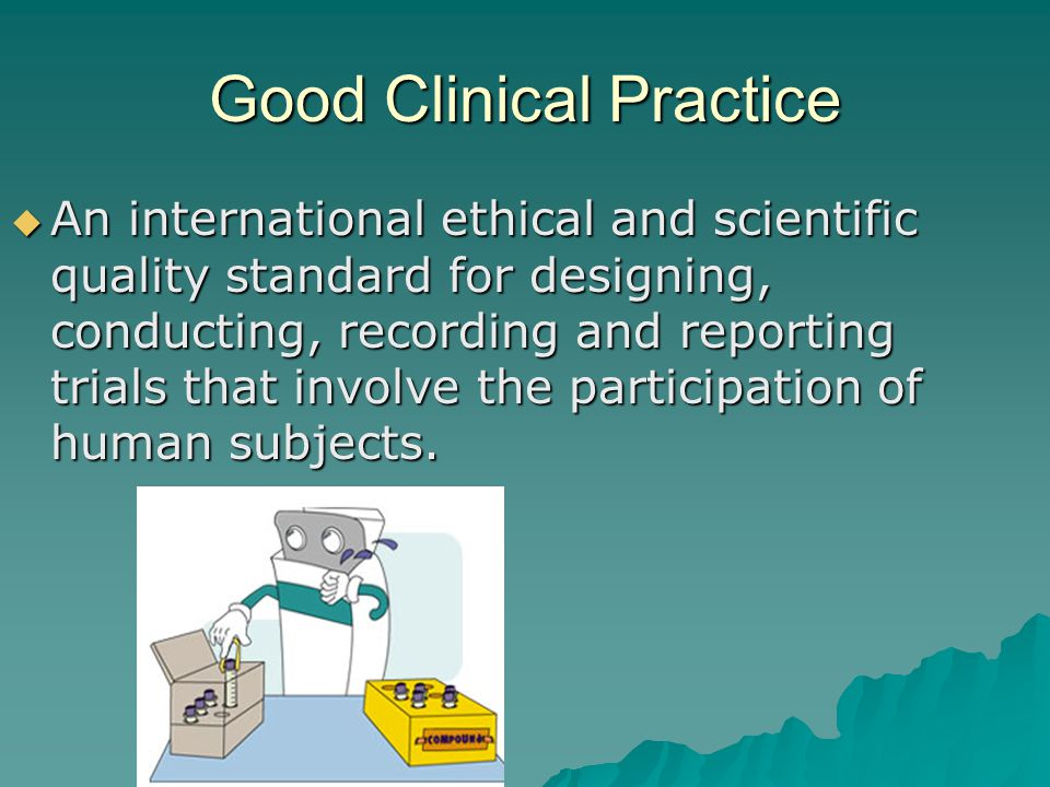 Good Clinical Practice  An international ethical and scientific quality standard for designing, conducting, recording and reporting trials that involve the participation of human subjects.