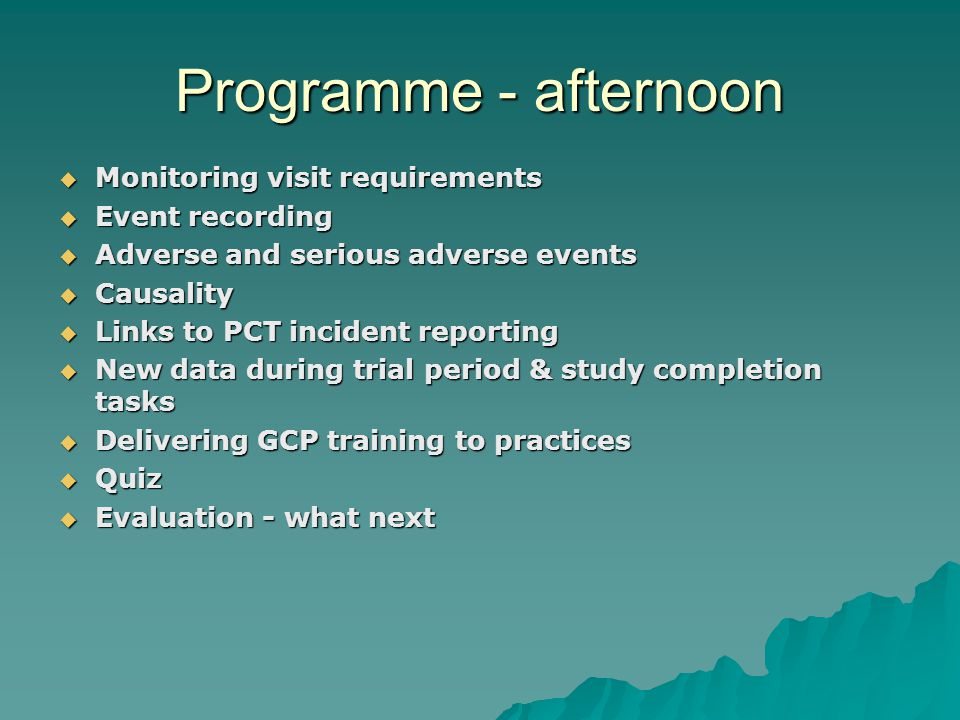 Programme - afternoon  Monitoring visit requirements  Event recording  Adverse and serious adverse events  Causality  Links to PCT incident reporting  New data during trial period & study completion tasks  Delivering GCP training to practices  Quiz  Evaluation - what next