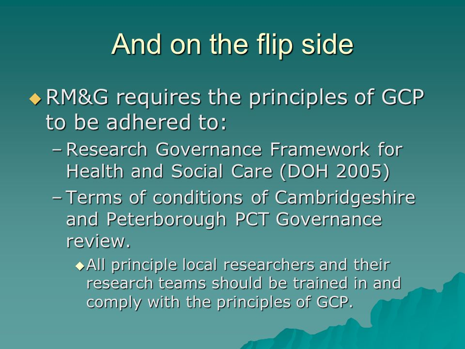 And on the flip side  RM&G requires the principles of GCP to be adhered to: –Research Governance Framework for Health and Social Care (DOH 2005) –Terms of conditions of Cambridgeshire and Peterborough PCT Governance review.
