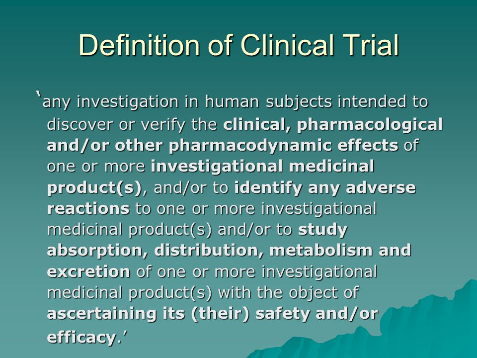 Definition of Clinical Trial ' any investigation in human subjects intended to discover or verify the clinical, pharmacological and/or other pharmacodynamic effects of one or more investigational medicinal product(s), and/or to identify any adverse reactions to one or more investigational medicinal product(s) and/or to study absorption, distribution, metabolism and excretion of one or more investigational medicinal product(s) with the object of ascertaining its (their) safety and/or efficacy.' ' any investigation in human subjects intended to discover or verify the clinical, pharmacological and/or other pharmacodynamic effects of one or more investigational medicinal product(s), and/or to identify any adverse reactions to one or more investigational medicinal product(s) and/or to study absorption, distribution, metabolism and excretion of one or more investigational medicinal product(s) with the object of ascertaining its (their) safety and/or efficacy.'