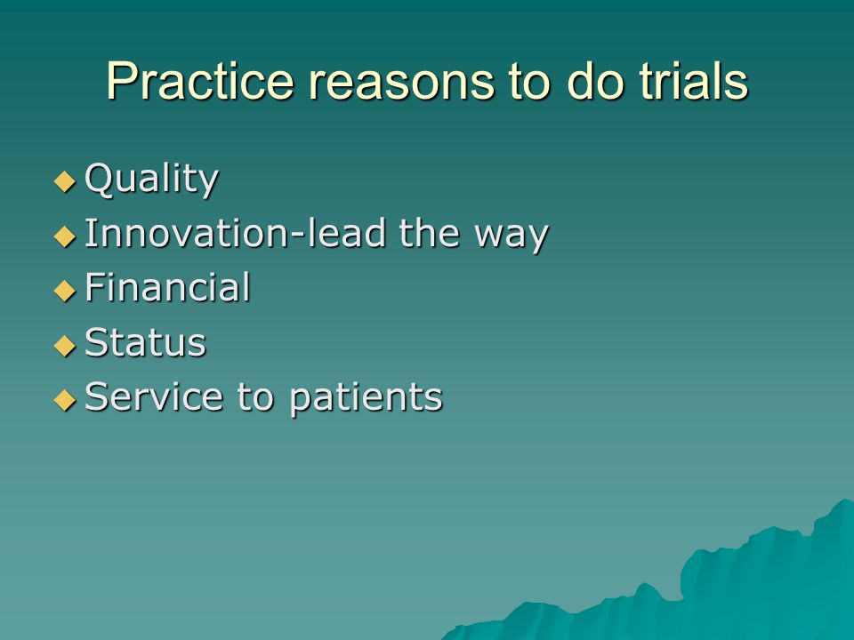 Practice reasons to do trials  Quality  Innovation-lead the way  Financial  Status  Service to patients
