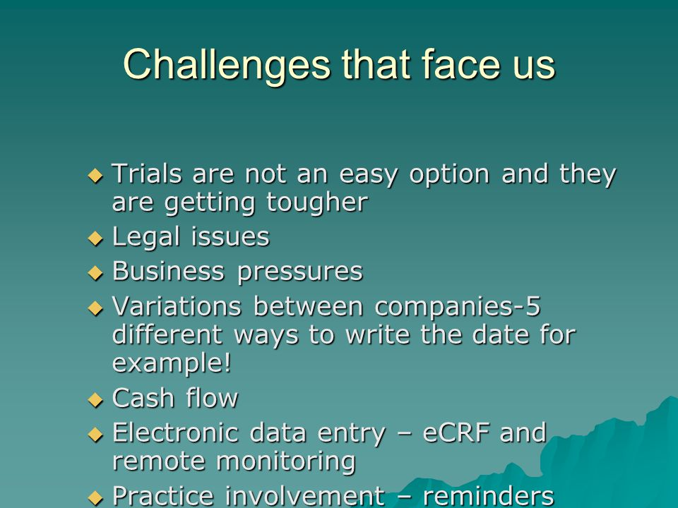 Challenges that face us  Trials are not an easy option and they are getting tougher  Legal issues  Business pressures  Variations between companies-5 different ways to write the date for example.
