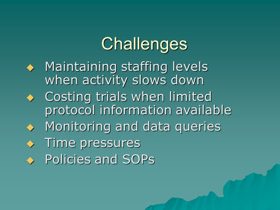 Challenges  Maintaining staffing levels when activity slows down  Costing trials when limited protocol information available  Monitoring and data queries  Time pressures  Policies and SOPs