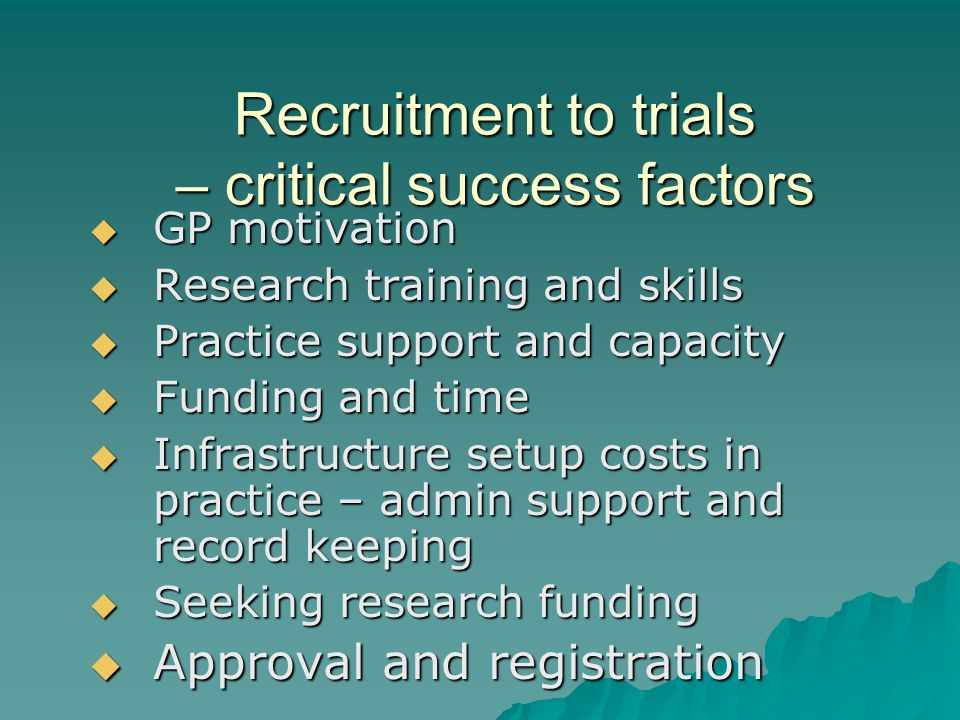 Recruitment to trials – critical success factors  GP motivation  Research training and skills  Practice support and capacity  Funding and time  Infrastructure setup costs in practice – admin support and record keeping  Seeking research funding  Approval and registration