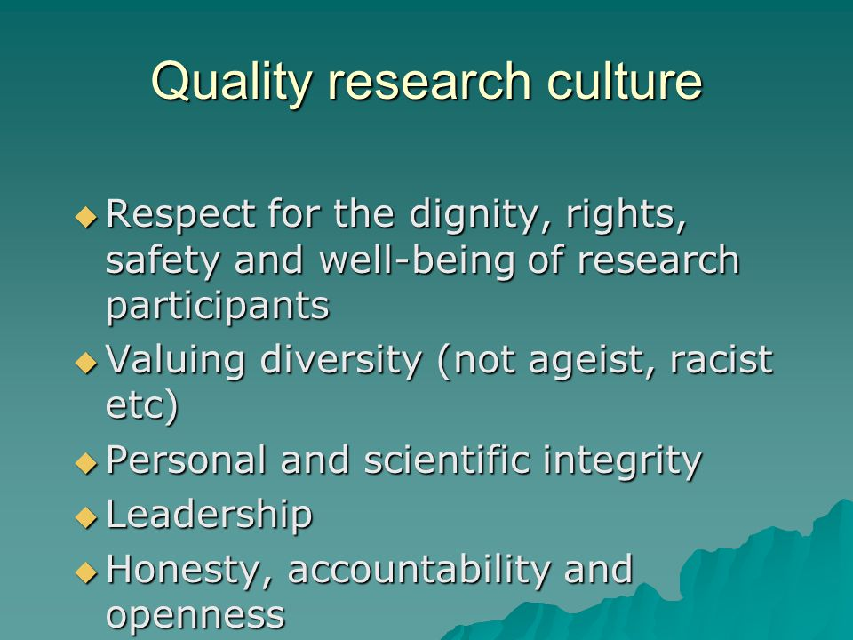 Quality research culture  Respect for the dignity, rights, safety and well-being of research participants  Valuing diversity (not ageist, racist etc)  Personal and scientific integrity  Leadership  Honesty, accountability and openness  Clear and supportive management
