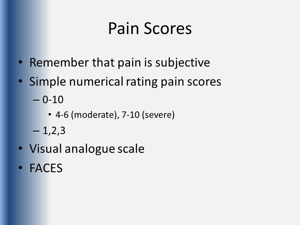 Pain Scores Remember that pain is subjective Simple numerical rating pain scores – 0-10 4-6 (moderate), 7-10 (severe) – 1,2,3 Visual analogue scale FA