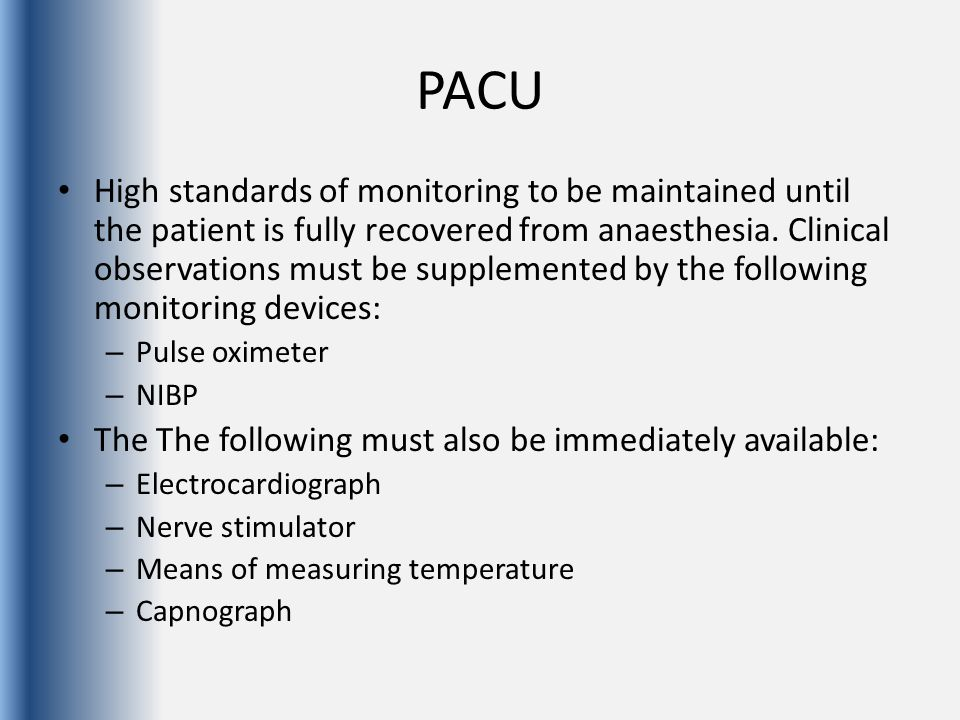 Recovery Standards After general or regional anaesthesia, all patients should be recovered in a specially designated area The anaesthetist must formally hand over the care of a patient to an appropriately trained and registered PACU practitioner.