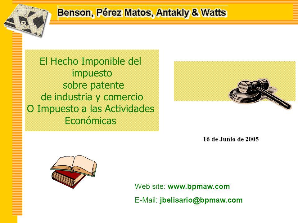 El Hecho Imponible del impuesto sobre patente de industria y comercio O Impuesto a las Actividades Económicas 16 de Junio de 2005 Web site: www.bpmaw.com E-Mail: jbelisario@bpmaw.com