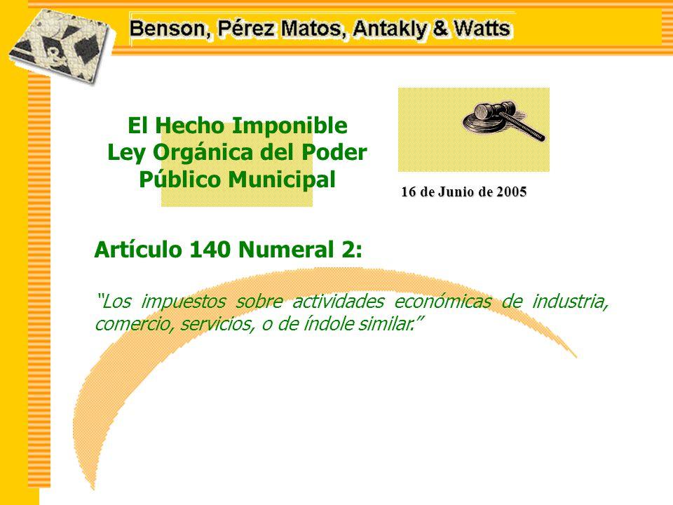 El Hecho Imponible Ley Orgánica del Poder Público Municipal 16 de Junio de 2005 Artículo 140 Numeral 2: Los impuestos sobre actividades económicas de industria, comercio, servicios, o de índole similar.