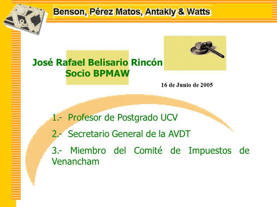 José Rafael Belisario Rincón Socio BPMAW 16 de Junio de 2005 1.- Profesor de Postgrado UCV 2.- Secretario General de la AVDT 3.- Miembro del Comité de Impuestos de Venancham