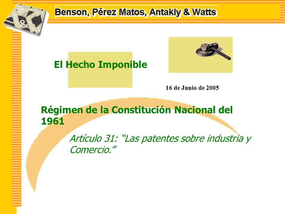 El Hecho Imponible 16 de Junio de 2005 Régimen de la Constitución Nacional del 1961 Artículo 31: Las patentes sobre industria y Comercio.