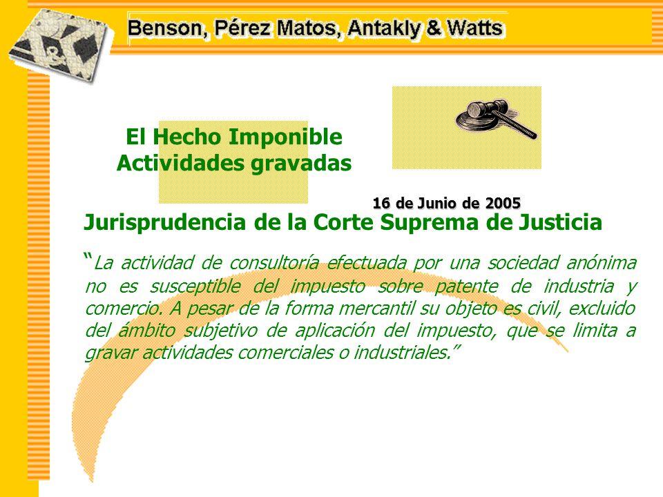 El Hecho Imponible Actividades gravadas 16 de Junio de 2005 Jurisprudencia de la Corte Suprema de Justicia La actividad de consultoría efectuada por una sociedad anónima no es susceptible del impuesto sobre patente de industria y comercio.