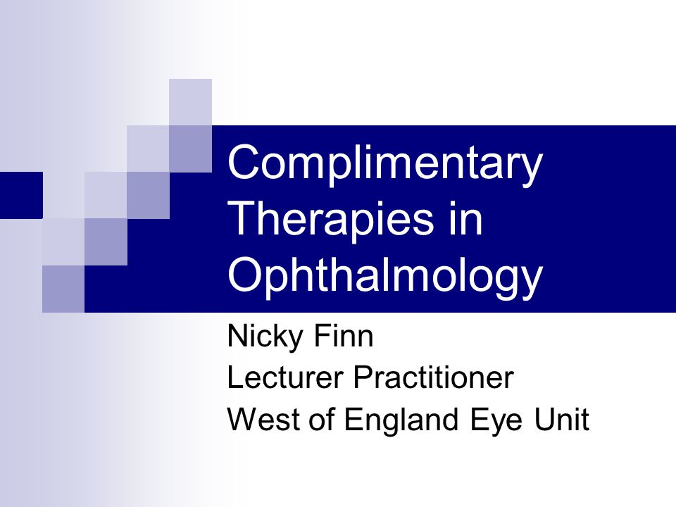 Complimentary Therapies in Ophthalmology Nicky Finn Lecturer Practitioner West of England Eye Unit