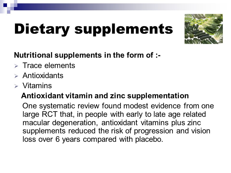 Dietary supplements Nutritional supplements in the form of :-  Trace elements  Antioxidants  Vitamins Antioxidant vitamin and zinc supplementation One systematic review found modest evidence from one large RCT that, in people with early to late age related macular degeneration, antioxidant vitamins plus zinc supplements reduced the risk of progression and vision loss over 6 years compared with placebo.