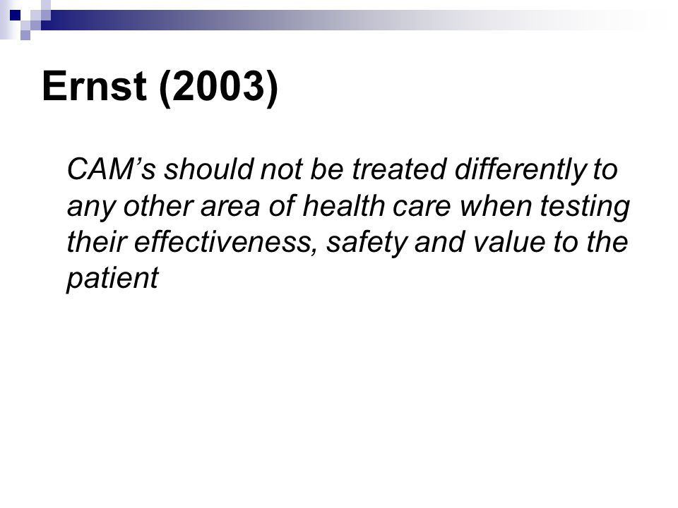 Ernst (2003) CAM's should not be treated differently to any other area of health care when testing their effectiveness, safety and value to the patient