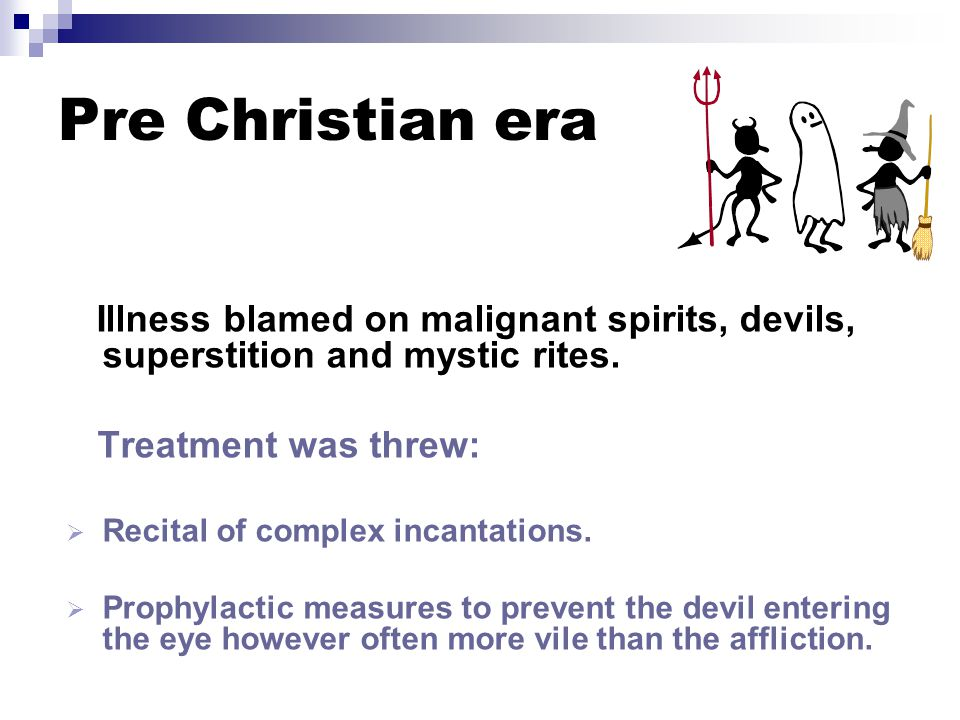 Pre Christian era Illness blamed on malignant spirits, devils, superstition and mystic rites.