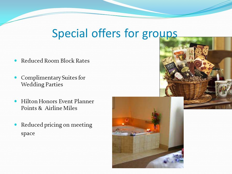 Special offers for groups Reduced Room Block Rates Complimentary Suites for Wedding Parties Hilton Honors Event Planner Points & Airline Miles Reduced pricing on meeting space