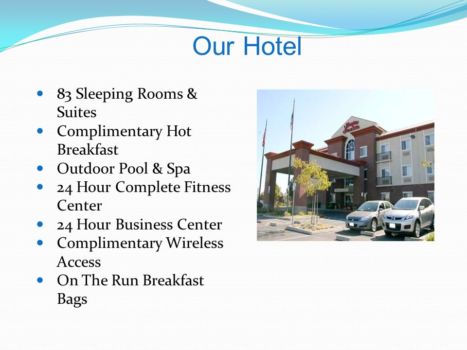 83 Sleeping Rooms & Suites Complimentary Hot Breakfast Outdoor Pool & Spa 24 Hour Complete Fitness Center 24 Hour Business Center Complimentary Wireless Access On The Run Breakfast Bags Our Hotel
