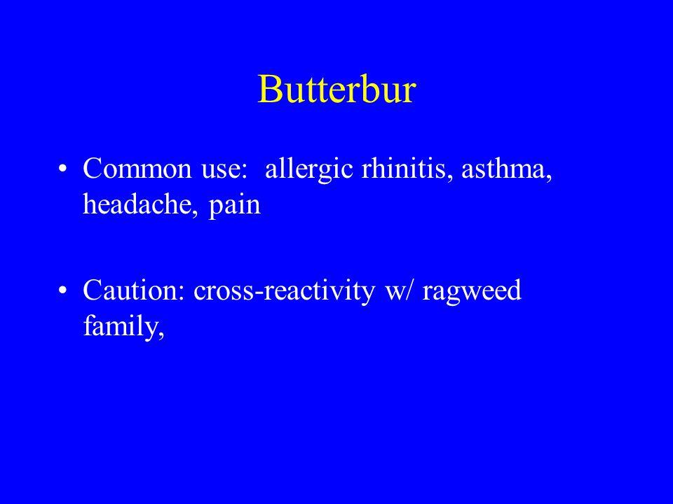 Butterbur Common use: allergic rhinitis, asthma, headache, pain Caution: cross-reactivity w/ ragweed family,