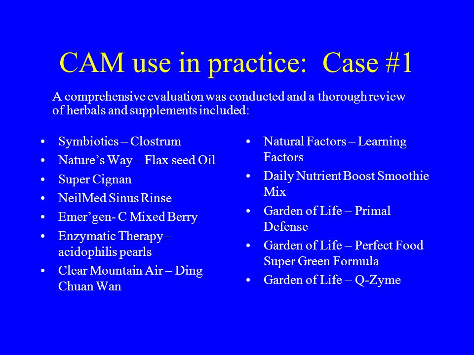 CAM use in practice: Case #1 Symbiotics – Clostrum Nature's Way – Flax seed Oil Super Cignan NeilMed Sinus Rinse Emer'gen- C Mixed Berry Enzymatic Therapy – acidophilis pearls Clear Mountain Air – Ding Chuan Wan Natural Factors – Learning Factors Daily Nutrient Boost Smoothie Mix Garden of Life – Primal Defense Garden of Life – Perfect Food Super Green Formula Garden of Life – Q-Zyme A comprehensive evaluation was conducted and a thorough review of herbals and supplements included: