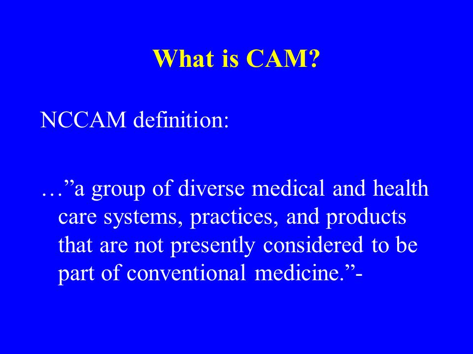 What is CAM.COMPLEMENTARY medicine: –used together with conventional medicine.