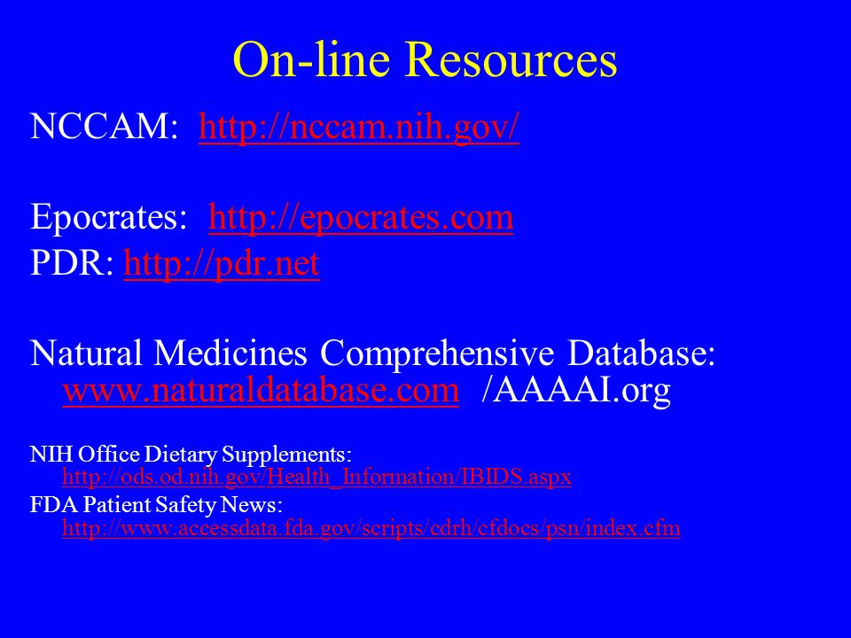 On-line Resources NCCAM: http://nccam.nih.gov/http://nccam.nih.gov/ Epocrates: http://epocrates.comhttp://epocrates.com PDR: http://pdr.nethttp://pdr.net Natural Medicines Comprehensive Database: www.naturaldatabase.com /AAAAI.org www.naturaldatabase.com NIH Office Dietary Supplements: http://ods.od.nih.gov/Health_Information/IBIDS.aspx http://ods.od.nih.gov/Health_Information/IBIDS.aspx FDA Patient Safety News: http://www.accessdata.fda.gov/scripts/cdrh/cfdocs/psn/index.cfm http://www.accessdata.fda.gov/scripts/cdrh/cfdocs/psn/index.cfm