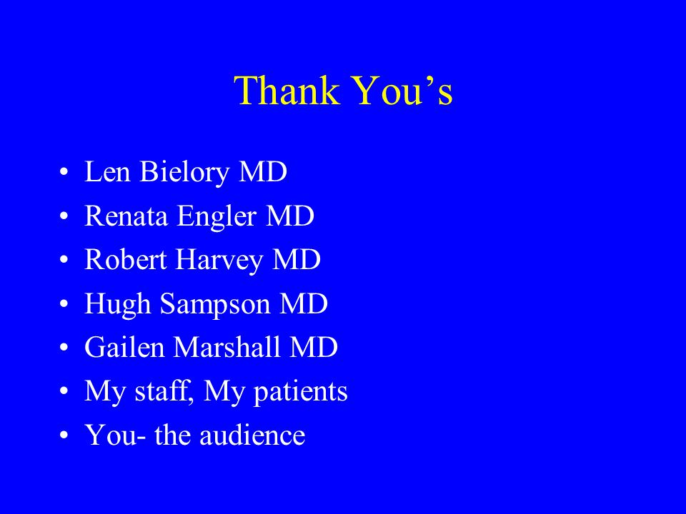 Thank You's Len Bielory MD Renata Engler MD Robert Harvey MD Hugh Sampson MD Gailen Marshall MD My staff, My patients You- the audience