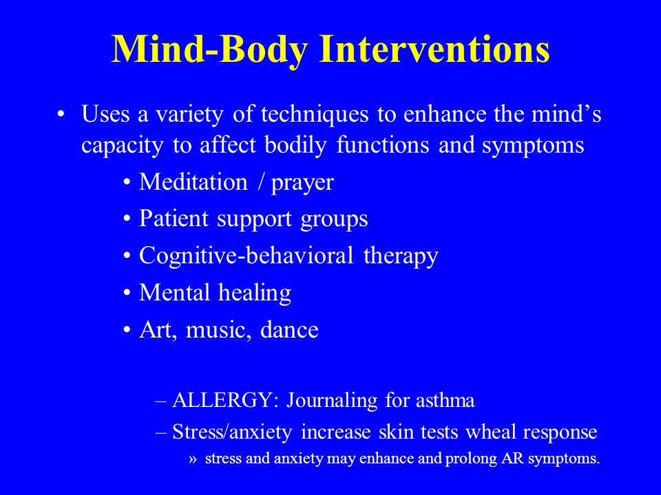 Mind-Body Interventions Uses a variety of techniques to enhance the mind's capacity to affect bodily functions and symptoms Meditation / prayer Patient support groups Cognitive-behavioral therapy Mental healing Art, music, dance –ALLERGY: Journaling for asthma –Stress/anxiety increase skin tests wheal response »stress and anxiety may enhance and prolong AR symptoms.