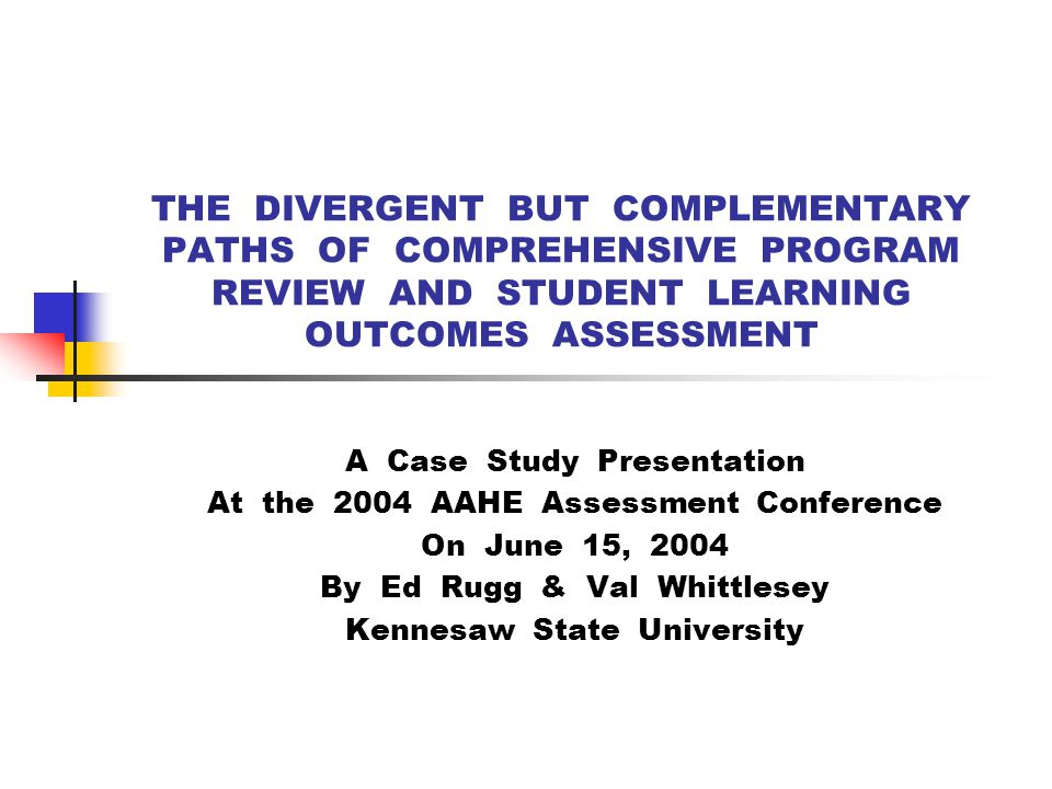 THE DIVERGENT BUT COMPLEMENTARY PATHS OF COMPREHENSIVE PROGRAM REVIEW AND STUDENT LEARNING OUTCOMES ASSESSMENT A Case Study Presentation At the 2004 AAHE Assessment Conference On June 15, 2004 By Ed Rugg & Val Whittlesey Kennesaw State University