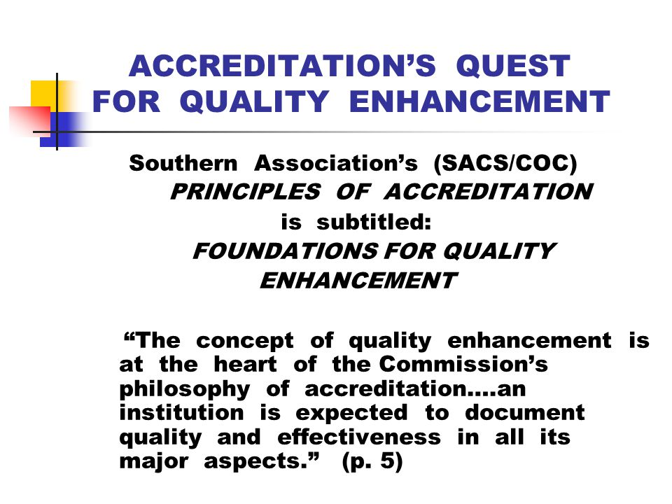 ACCREDITATION'S QUEST FOR QUALITY ENHANCEMENT Southern Association's (SACS/COC) PRINCIPLES OF ACCREDITATION is subtitled: FOUNDATIONS FOR QUALITY ENHANCEMENT The concept of quality enhancement is at the heart of the Commission's philosophy of accreditation….an institution is expected to document quality and effectiveness in all its major aspects. (p.