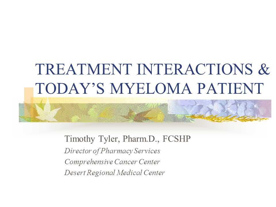 TREATMENT INTERACTIONS & TODAY'S MYELOMA PATIENT Timothy Tyler, Pharm.D., FCSHP Director of Pharmacy Services Comprehensive Cancer Center Desert Regional Medical Center